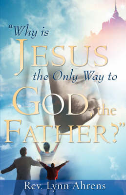 Why Is Jesus the Only Way to God, the Father? by Lynn Ahrens image