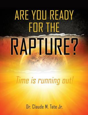 Are You Ready for the Rapture? by Dr Claude M Tate Jr