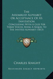 The Assembled Alphabet or Acceptance of A's Invitation the Assembled Alphabet or Acceptance of A's Invitation: Concluding with a Glee for Three Voices; Being a Sequel to Tconcluding with a Glee for Three Voices; Being a Sequel to the Invited Alphabet (181 by Charles Knight