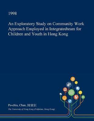 An Exploratory Study on Community Work Approach Employed in Integratedteam for Children and Youth in Hong Kong by Po-Chiu Chan