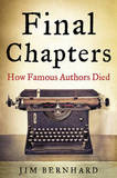 Final Chapters: How Famous Authors Died by Jim Bernhard