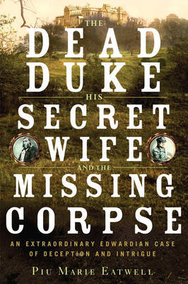 The Dead Duke, His Secret Wife, and the Missing Corpse by Piu Eatwell image