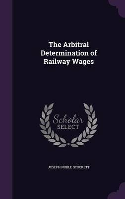 The Arbitral Determination of Railway Wages by Joseph Noble Stockett image