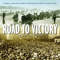 Road to Victory: D Day June 1944 to VJ Day, August 1945 : Classic, Rare and Unseen Photographs from the Daily Mail by James Alexander