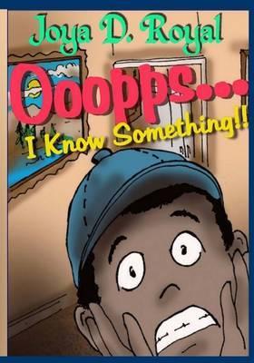 Ooopps..., I Know Something!! by Joya D Royal
