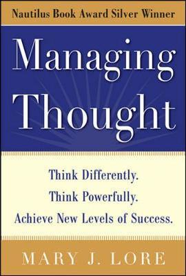 Managing Thought: Think Differently. Think Powerfully. Achieve New Levels of Success by Mary J. Lore