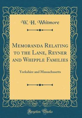 Memoranda Relating to the Lane, Reyner and Whipple Families by W H Whitmore