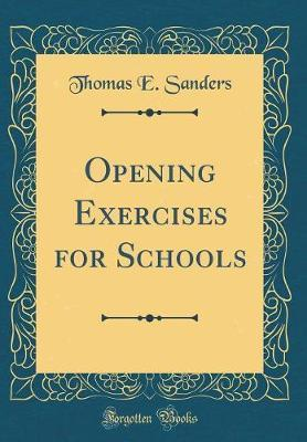 Opening Exercises for Schools (Classic Reprint) by Thomas E Sanders