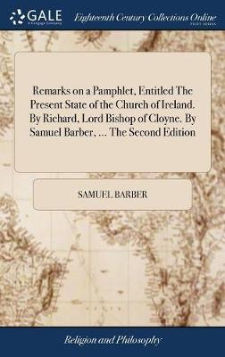 Remarks on a Pamphlet, Entitled the Present State of the Church of Ireland. by Richard, Lord Bishop of Cloyne. by Samuel Barber, ... the Second Edition by Samuel Barber