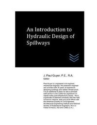 An Introduction to Hydraulic Design of Spillways by J Paul Guyer
