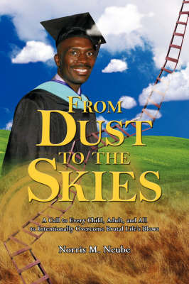 From Dust to the Skies: A Call to Every Child, Adult, and All to Intentionally Overcome Brutal Life's Blows by Norris M. Ncube image