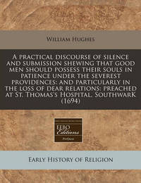 A Practical Discourse of Silence and Submission Shewing That Good Men Should Possess Their Souls in Patience Under the Severest Providences: And Particularly in the Loss of Dear Relations: Preached at St. Thomas's Hospital, Southwark (1694) by William Hughes