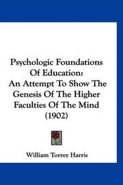 Psychologic Foundations of Education: An Attempt to Show the Genesis of the Higher Faculties of the Mind (1902) by William Torrey Harris