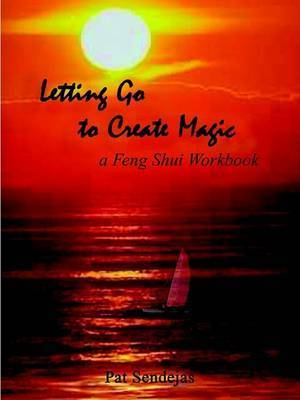 Letting Go to Create Magic: A Feng Shui Workbook by Pat Sendejas