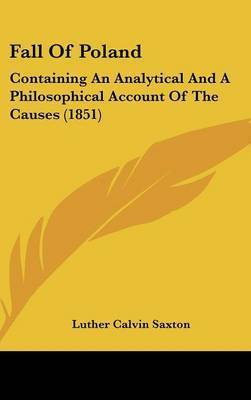 Fall of Poland: Containing an Analytical and a Philosophical Account of the Causes (1851) by Luther Calvin Saxton