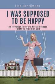I Was Supposed To Be Happy by Lisa Henriksson