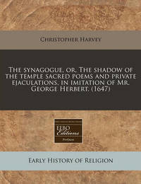 The Synagogue, Or, the Shadow of the Temple Sacred Poems and Private Ejaculations, in Imitation of Mr. George Herbert. (1647) by Christopher Harvey