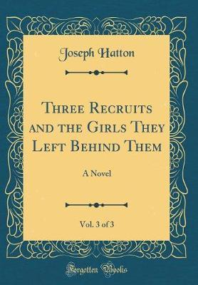 Three Recruits and the Girls They Left Behind Them, Vol. 3 of 3 by Joseph Hatton