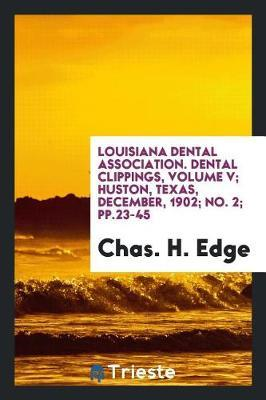 Louisiana Dental Association. Dental Clippings, Volume V; Huston, Texas, December, 1902; No. 2; Pp.23-45 by Chas H Edge image