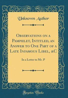 Observations on a Pamphlet, Intitled, an Answer to One Part of a Late Infamous Libel, &c by Unknown Author