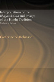 Interpretations of the Bhagavad-Gita and Images of the Hindu Tradition by Catherine A Robinson