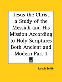 Jesus the Christ a Study of the Messiah and His Mission According to Holy Scriptures Both Ancient and Modern Vol. 1 (1925): v. 1 by Joseph Smith image