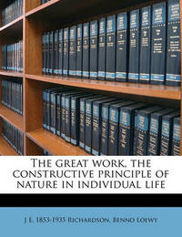 The Great Work, the Constructive Principle of Nature in Individual Life by J E 1853 Richardson