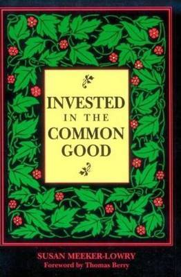 Invested in the Common Good: Economics as If the Earth Really Mattered by Susan Meeker-Lowry