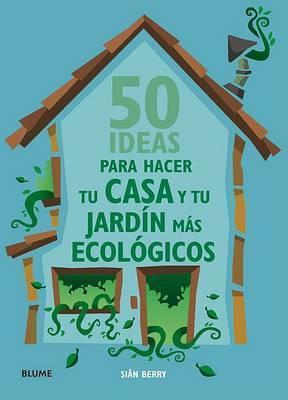 50 Ideas Para Hacer Tu Casa y Tu Jardin Mas Ecologicos by Sian Berry