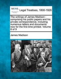 The Writings of James Madison: Comprising His Public Papers and His Private Correspondence, Including Numerous Letters and Documents Now for the First Time Printed. Volume 6 of 9 by James Madison