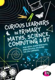 Curious Learners in Primary Maths, Science, Computing and DT by Alan Cross