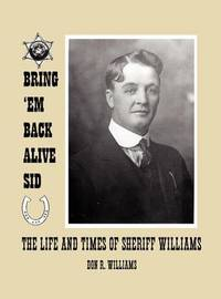 Bring 'em Back Alive Sid-The Life and Times of Sheriff Williams by Donald Ray Williams