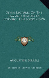 Seven Lectures on the Law and History of Copyright in Books (1899) by Augustine Birrell