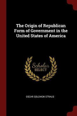 The Origin of Republican Form of Government in the United States of America by Oscar Solomon Straus image