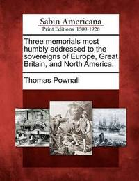 Three Memorials Most Humbly Addressed to the Sovereigns of Europe, Great Britain, and North America. by Thomas Pownall