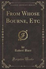 From Whose Bourne, Etc (Classic Reprint) by Robert Barr