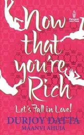 Now That You're Rich Let's Fall in Love! by Durjoy Datta