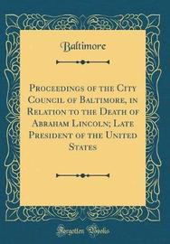 Proceedings of the City Council of Baltimore, in Relation to the Death of Abraham Lincoln; Late President of the United States (Classic Reprint) by Baltimore Baltimore image