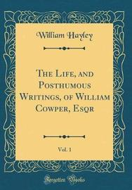 The Life, and Posthumous Writings, of William Cowper, Esqr, Vol. 1 (Classic Reprint) by William Hayley
