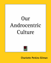 Our Androcentric Culture by Charlotte Perkins Gilman