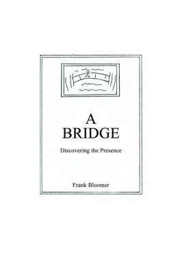 A Bridge: Discovering the Presence by Frank Bloomer