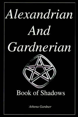 The Alexandrian and Gardnerian Book of Shadows by Athena Gardner