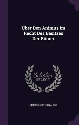 Uber Den Animus Im Recht Des Besitzes Der Romer by Heinrich Von Hollander