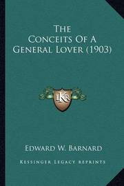 The Conceits of a General Lover (1903) the Conceits of a General Lover (1903) by Edward W. Barnard