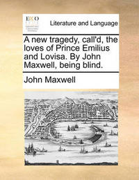 A New Tragedy, Call'd, the Loves of Prince Emilius and Lovisa. by John Maxwell, Being Blind. by John Maxwell