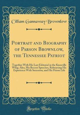 Portrait and Biography of Parson Brownlow, the Tennessee Patriot by Cilliam Gannaway Brownlow