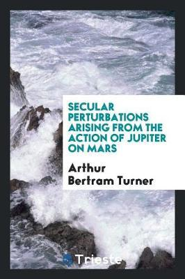 Secular Perturbations Arising from the Action of Jupiter on Mars by Arthur Bertram Turner image
