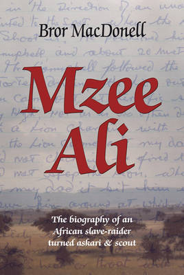 Mzee Ali: The Biography of an African Slave-Raider Turned Askari and Scout by Bror MacDonell