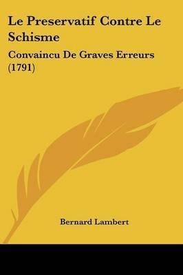 Le Preservatif Contre Le Schisme: Convaincu De Graves Erreurs (1791) by Bernard Lambert