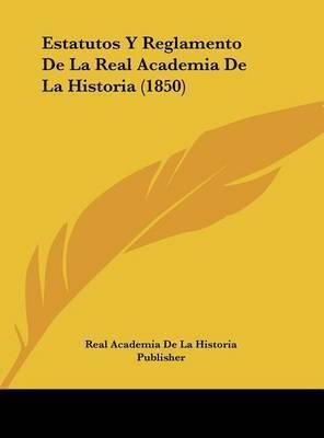 Estatutos y Reglamento de La Real Academia de La Historia (1850) by Academia De La Historia Publisher Real Academia De La Historia Publisher